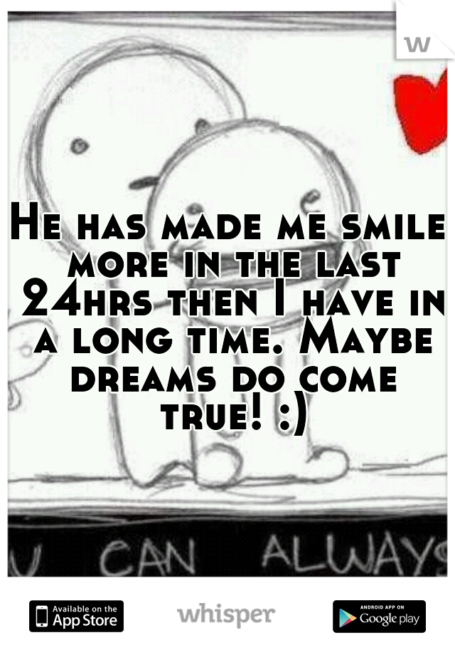 He has made me smile more in the last 24hrs then I have in a long time. Maybe dreams do come true! :)