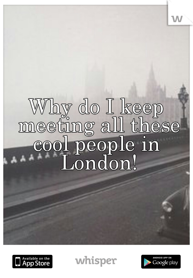 Why do I keep meeting all these cool people in  London!