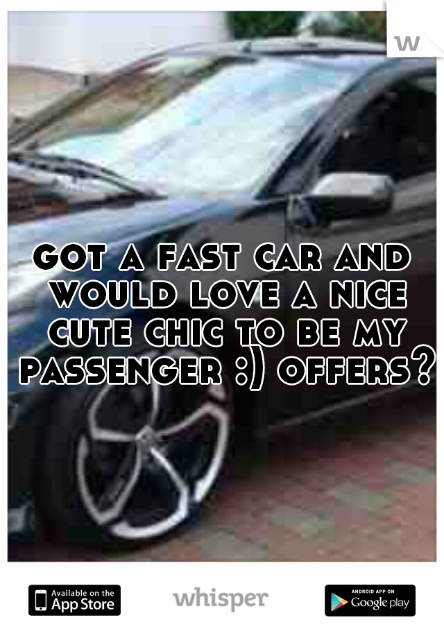 got a fast car and would love a nice cute chic to be my passenger :) offers?
