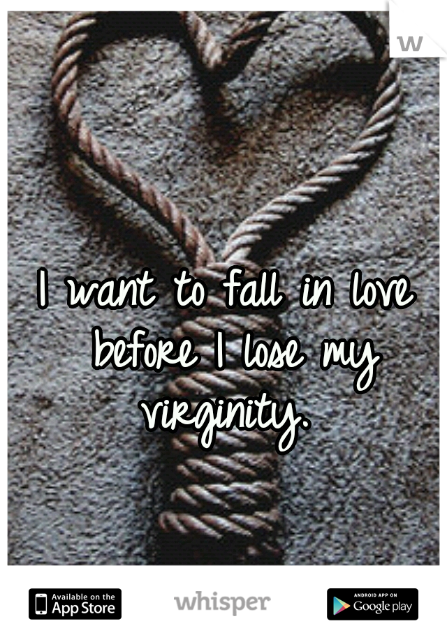 I want to fall in love before I lose my virginity.
