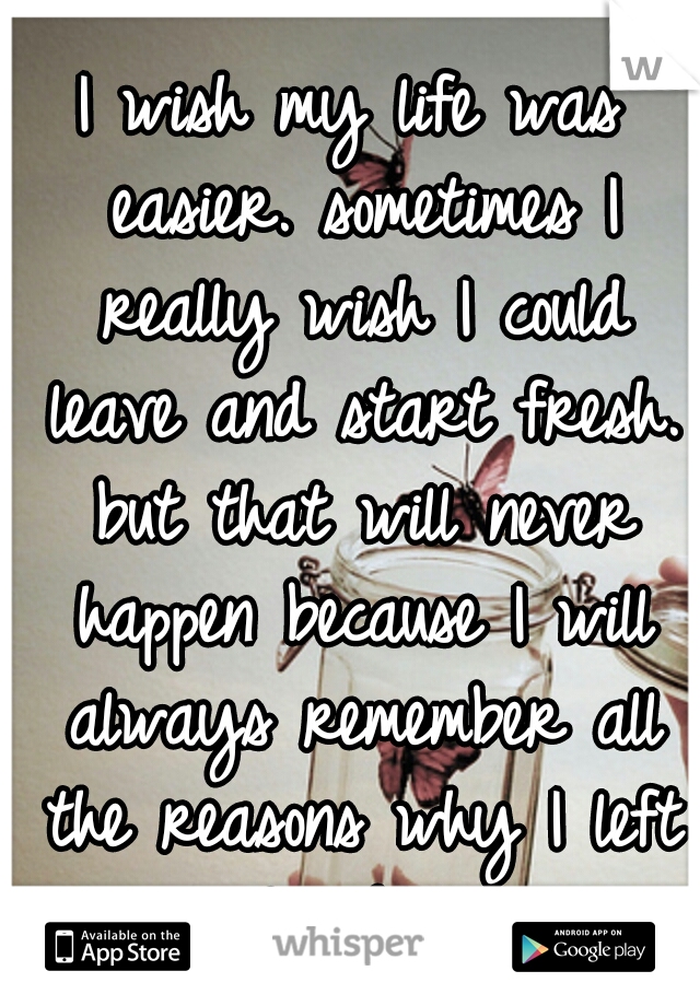I wish my life was easier. sometimes I really wish I could leave and start fresh. but that will never happen because I will always remember all the reasons why I left :-( . FML