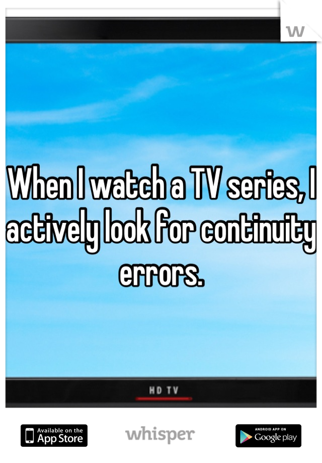 When I watch a TV series, I actively look for continuity errors.