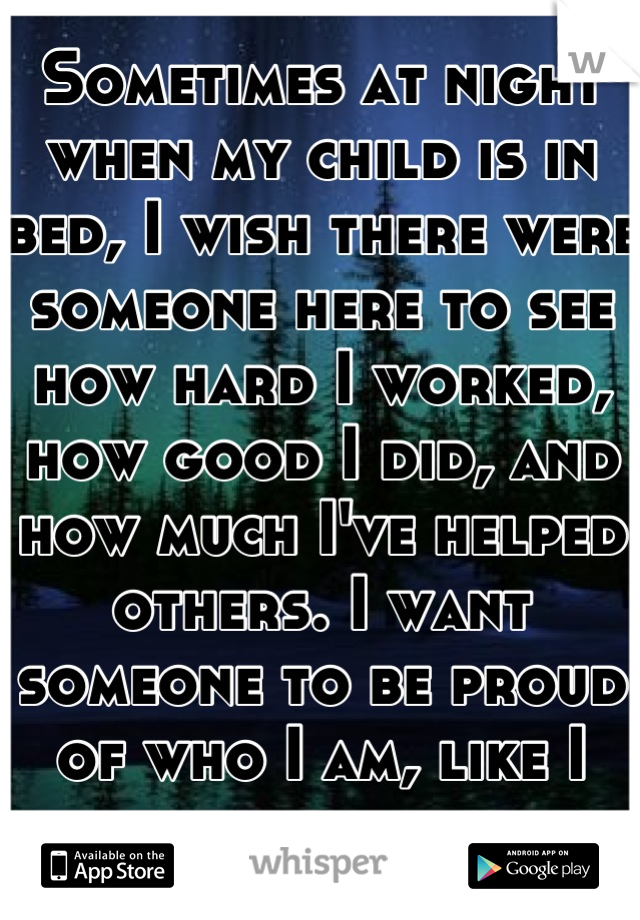 Sometimes at night when my child is in bed, I wish there were someone here to see how hard I worked, how good I did, and how much I've helped others. I want someone to be proud of who I am, like I am.