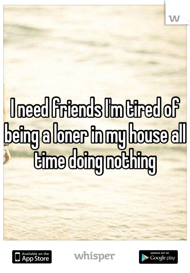 I need friends I'm tired of being a loner in my house all time doing nothing