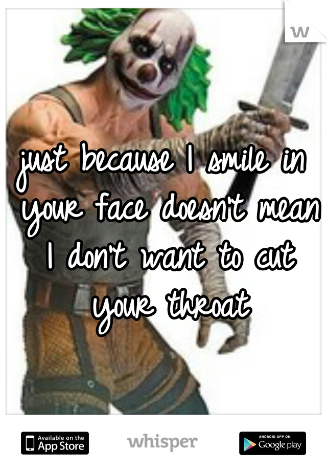 just because I smile in your face doesn't mean I don't want to cut your throat