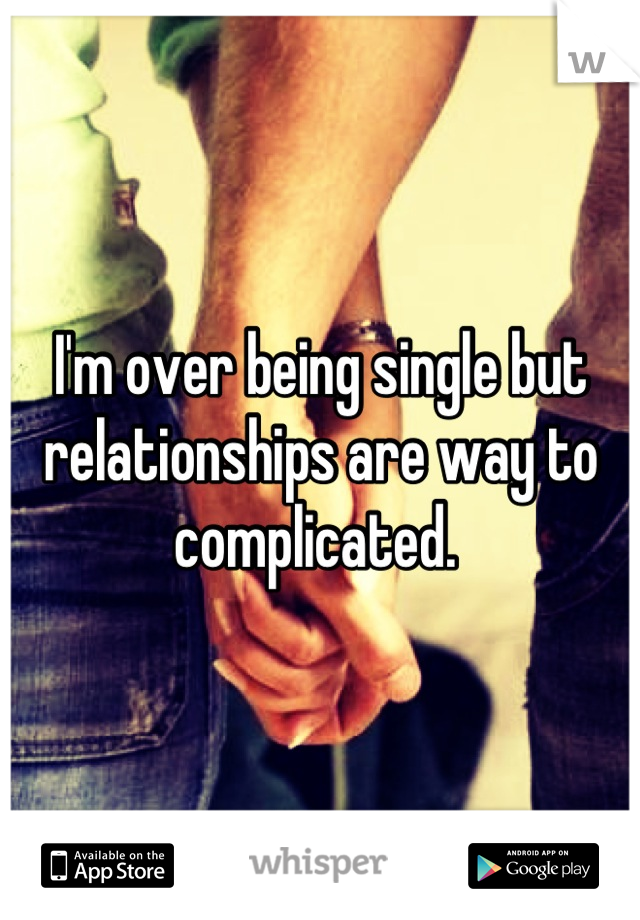 I'm over being single but relationships are way to complicated.