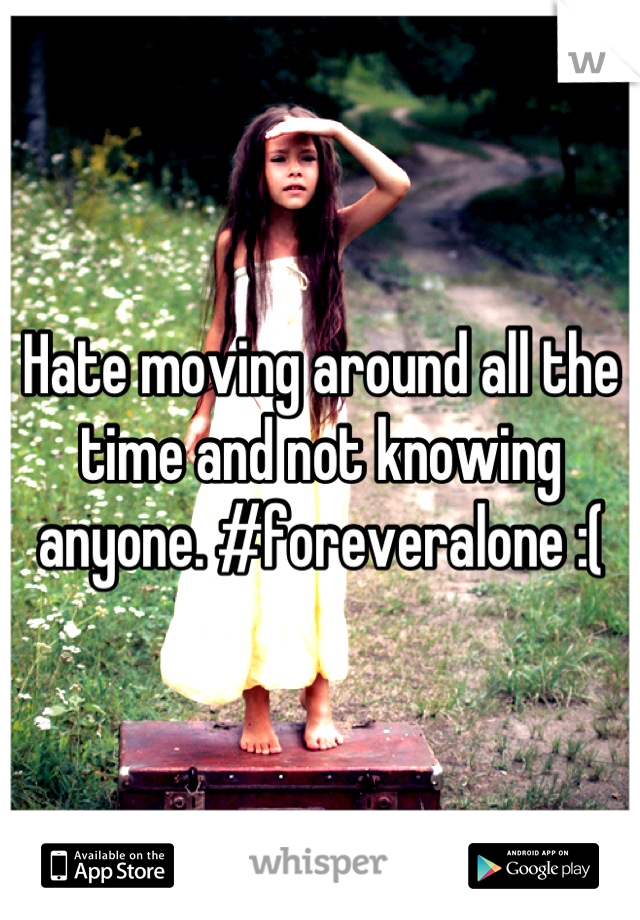 Hate moving around all the time and not knowing anyone. #foreveralone :(