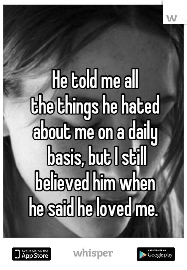 He told me all the things he hated  about me on a daily  basis, but I still  believed him when  he said he loved me.