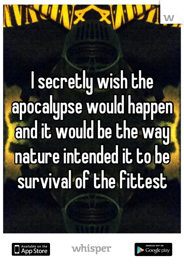 I secretly wish the apocalypse would happen and it would be the way nature intended it to be survival of the fittest