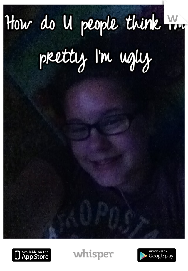 How do U people think I'm pretty I'm ugly