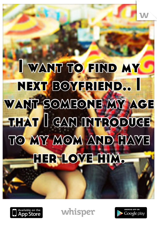 I want to find my next boyfriend.. I want someone my age that I can introduce to my mom and have her love him.