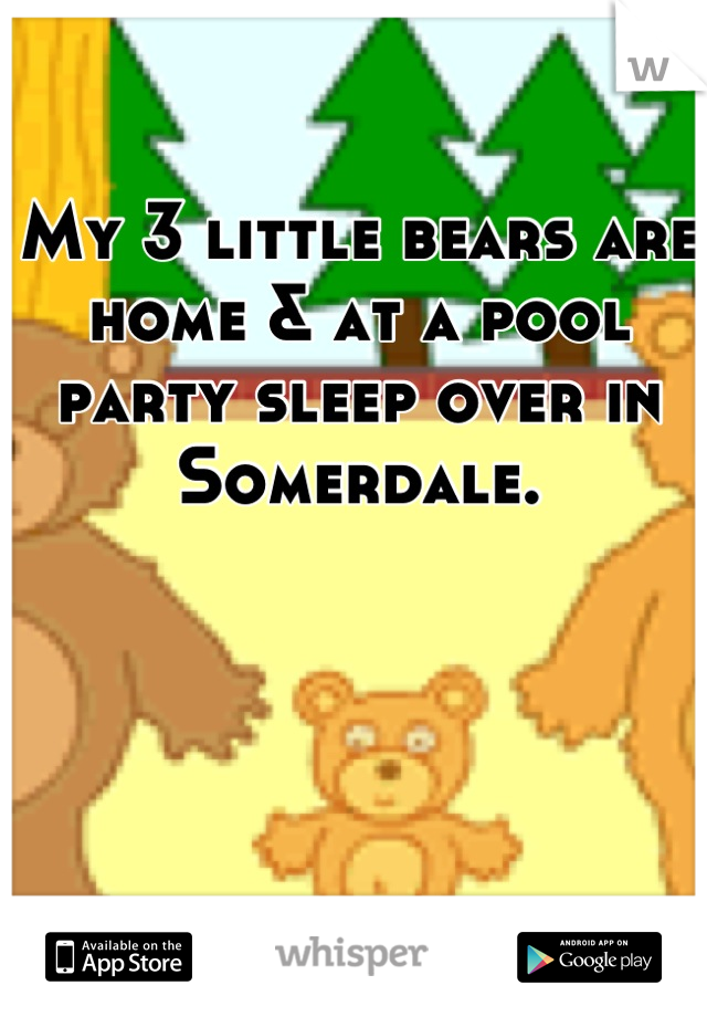 My 3 little bears are home & at a pool party sleep over in Somerdale.