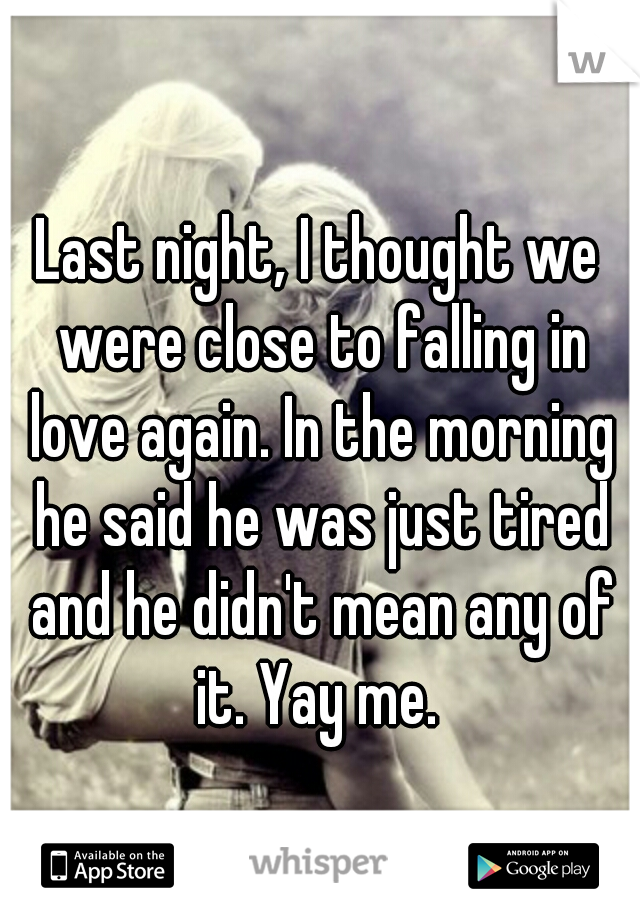 Last night, I thought we were close to falling in love again. In the morning he said he was just tired and he didn't mean any of it. Yay me.