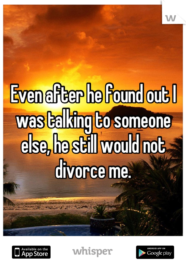 Even after he found out I was talking to someone else, he still would not divorce me.