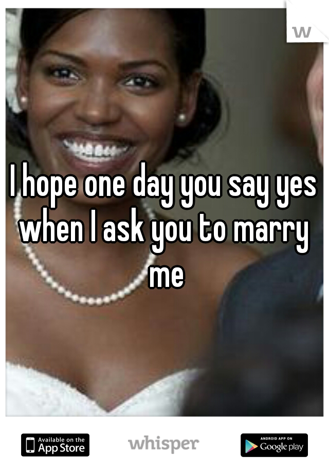 I hope one day you say yes when I ask you to marry  me