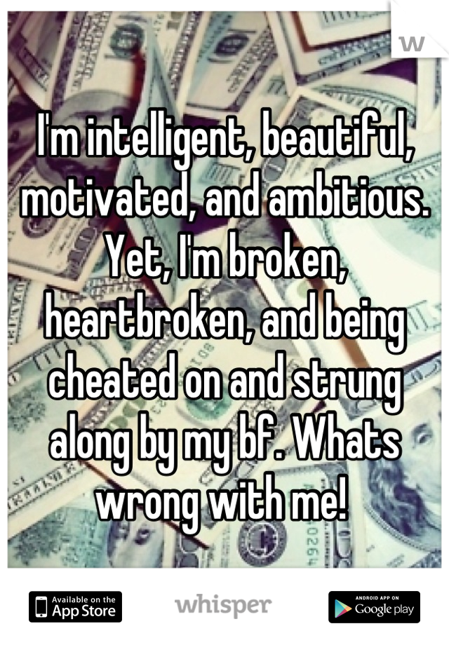 I'm intelligent, beautiful, motivated, and ambitious. Yet, I'm broken, heartbroken, and being cheated on and strung along by my bf. Whats wrong with me!