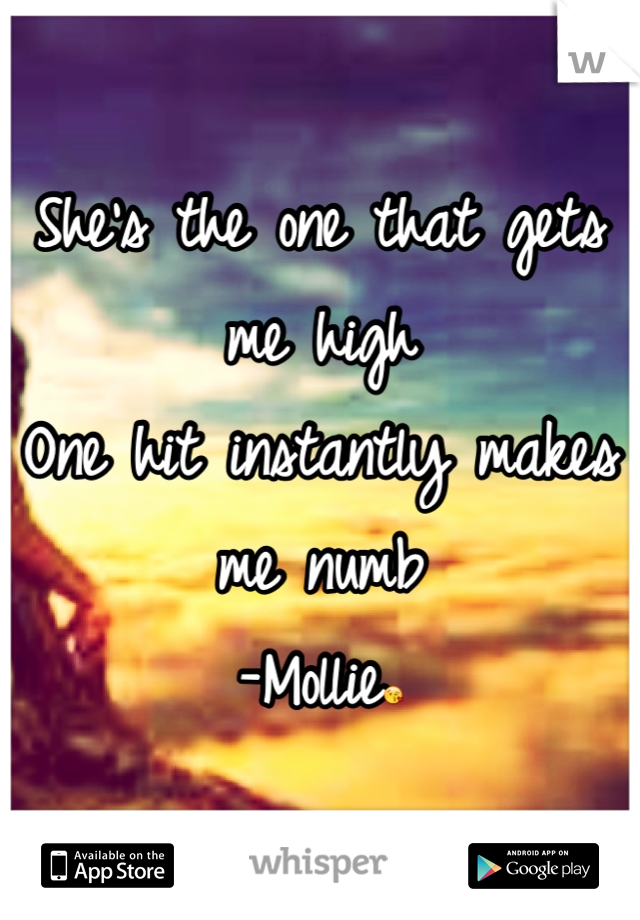 She's the one that gets me high One hit instantly makes me numb -Mollie😘