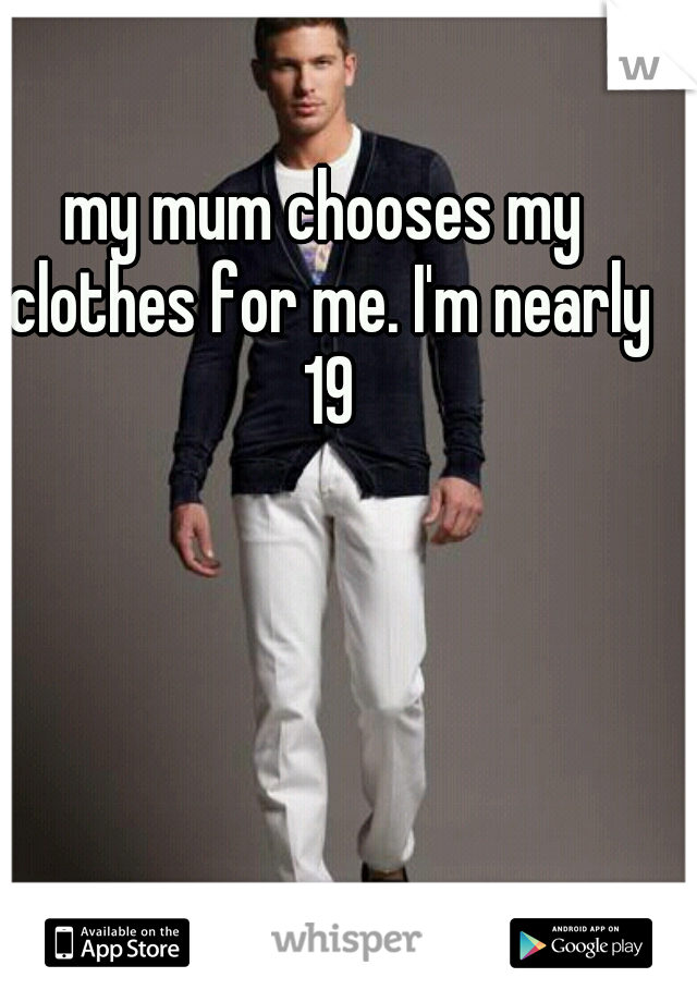 my mum chooses my clothes for me. I'm nearly 19
