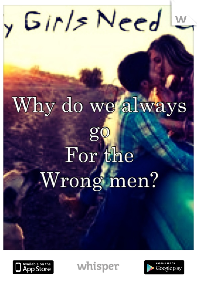Why do we always go  For the  Wrong men?