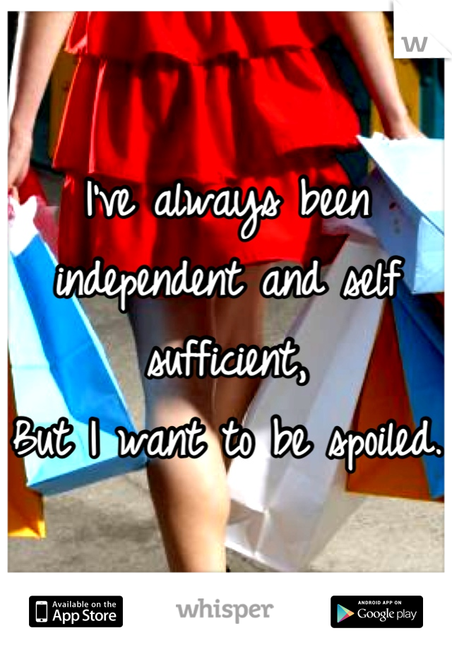 I've always been independent and self sufficient,  But I want to be spoiled.