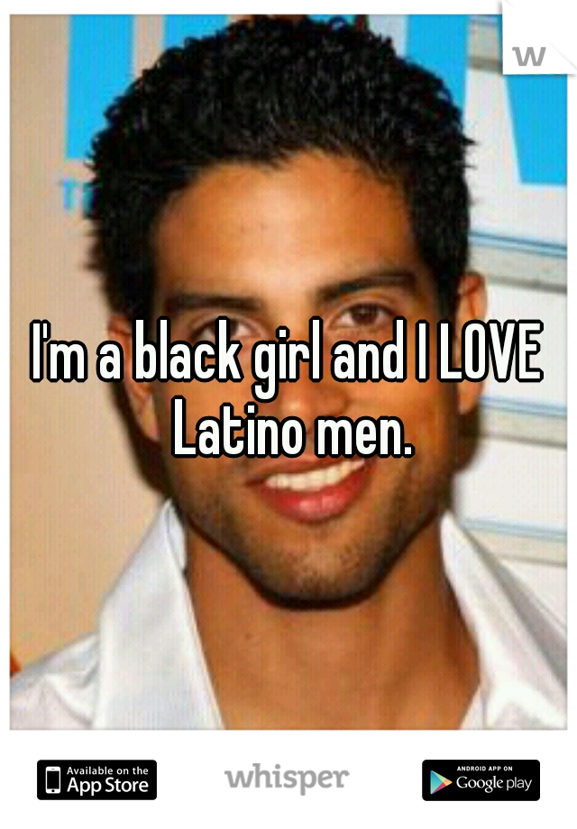I'm a black girl and I LOVE Latino men.