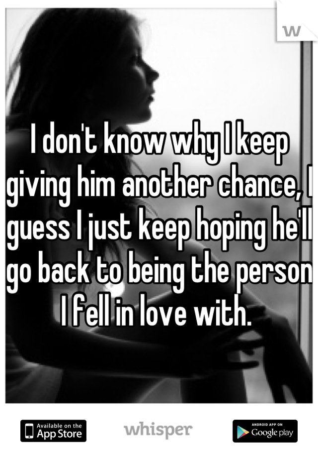 I don't know why I keep giving him another chance, I guess I just keep hoping he'll go back to being the person I fell in love with.
