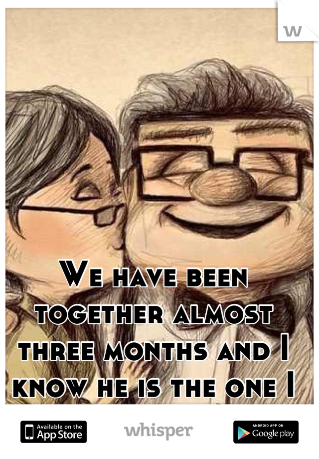 We have been together almost three months and I know he is the one I want to marry...