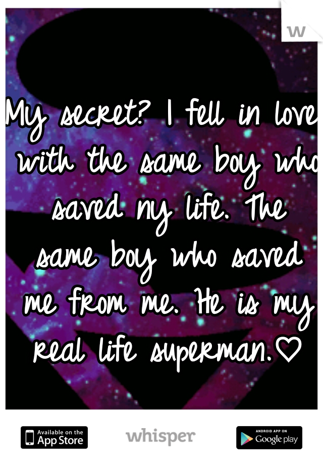 My secret? I fell in love with the same boy who saved ny life. The same boy who saved me from me. He is my real life superman.♡