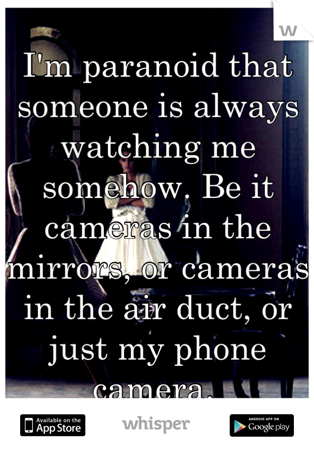 I'm paranoid that someone is always watching me somehow. Be it cameras in the mirrors, or cameras in the air duct, or just my phone camera.