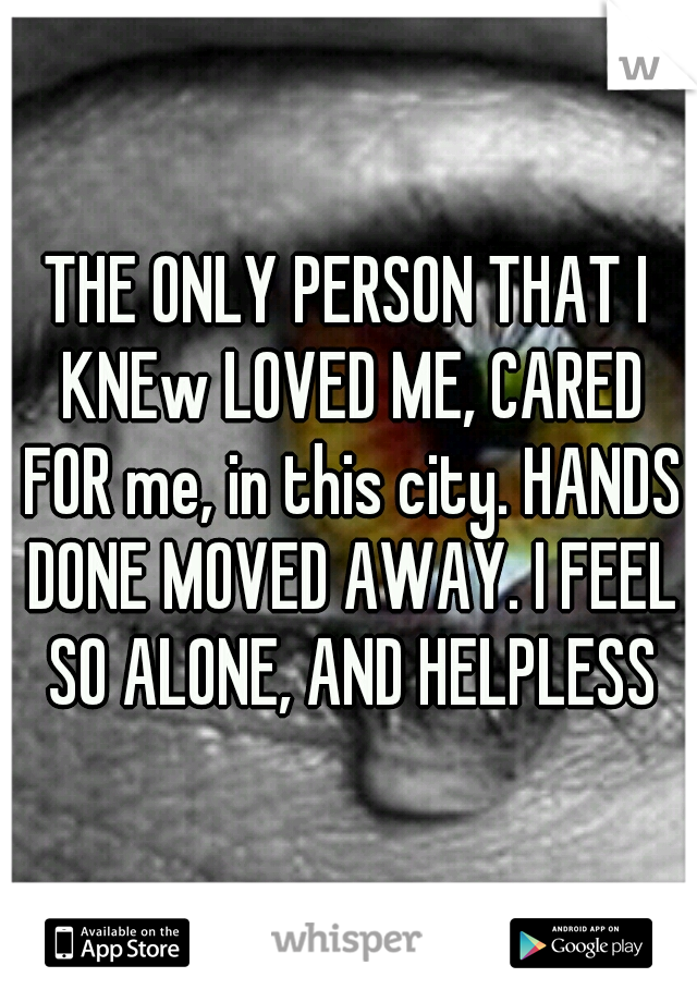 THE ONLY PERSON THAT I KNEw LOVED ME, CARED FOR me, in this city. HANDS DONE MOVED AWAY. I FEEL SO ALONE, AND HELPLESS