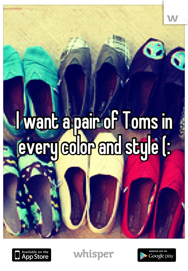 I want a pair of Toms in every color and style (: