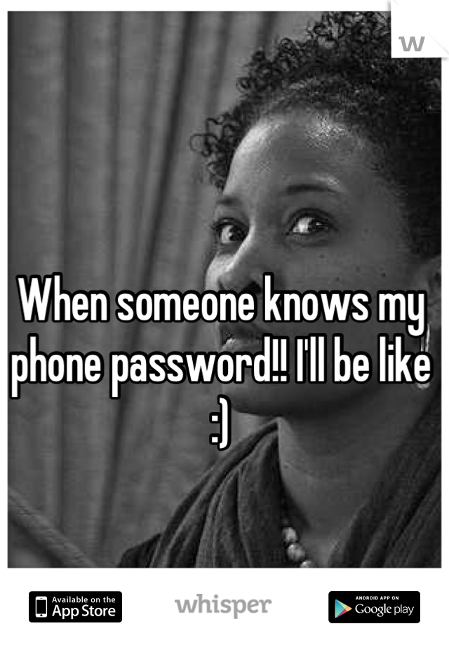 "When someone knows my phone password!! I'll be like :)   "" OH HELL!!! Noooo!!!"""