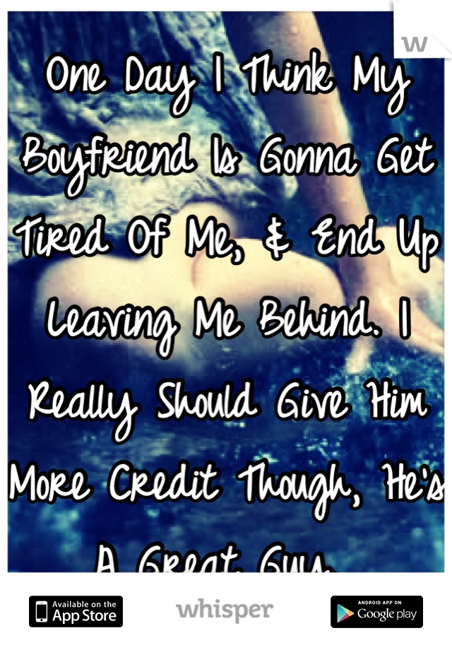 One Day I Think My Boyfriend Is Gonna Get Tired Of Me, & End Up Leaving Me Behind. I Really Should Give Him More Credit Though, He's A Great Guy.