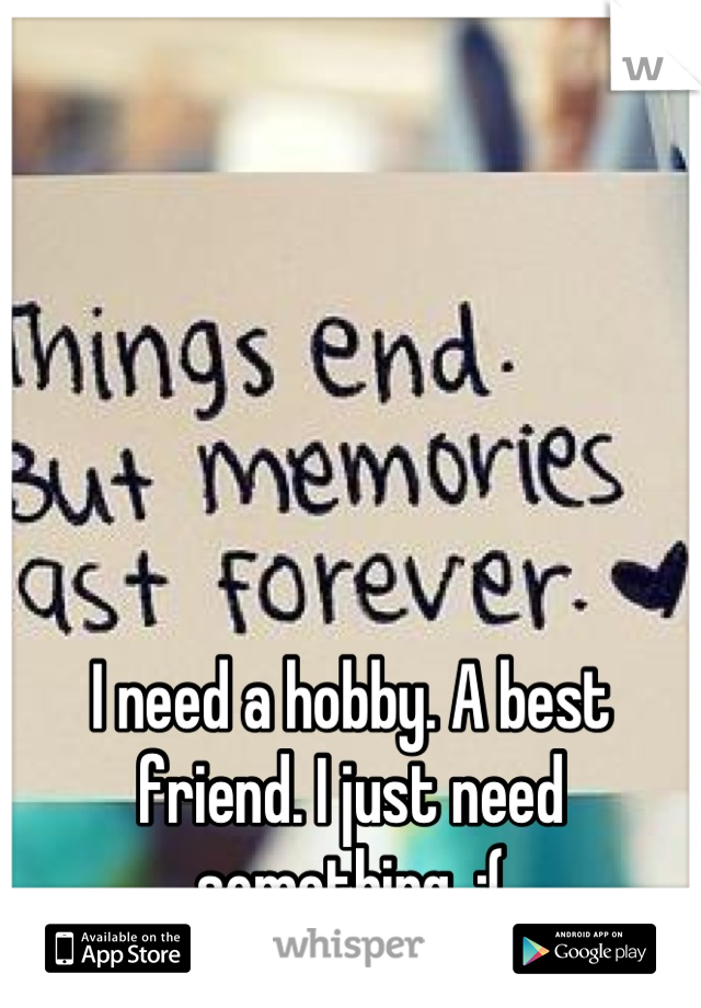 I need a hobby. A best friend. I just need something. :(