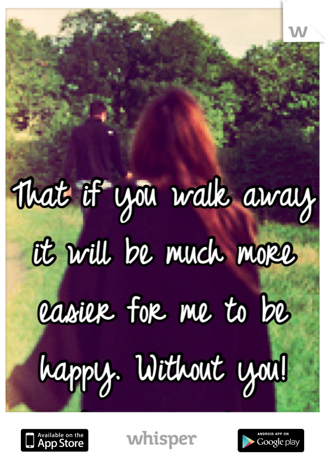 That if you walk away it will be much more easier for me to be happy. Without you! Please leave!