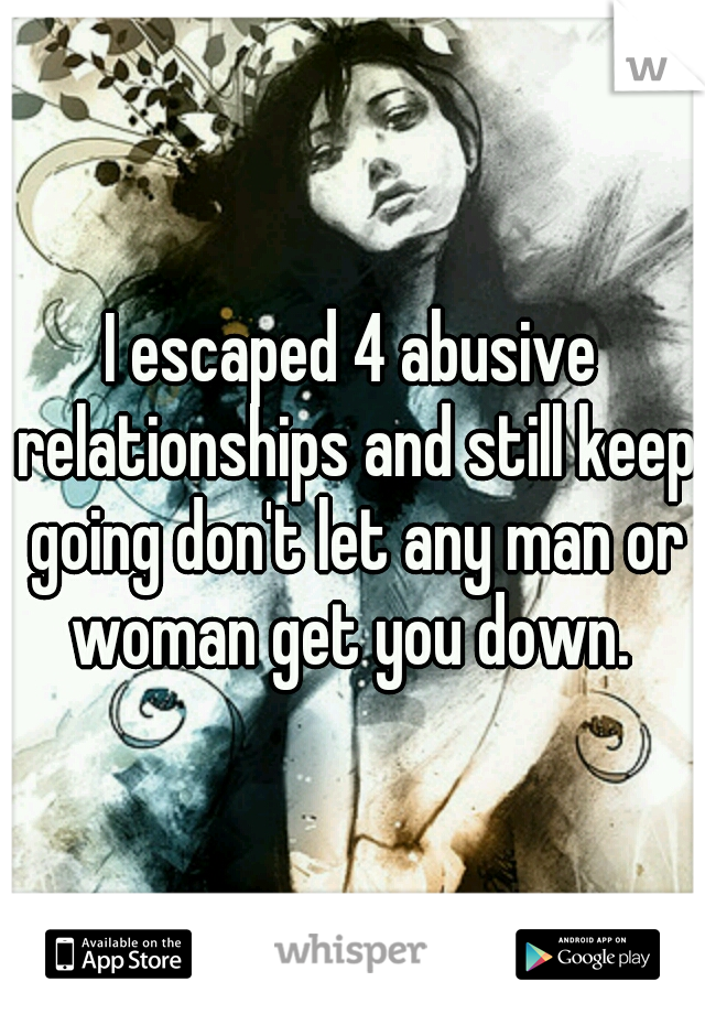 I escaped 4 abusive relationships and still keep going don't let any man or woman get you down.