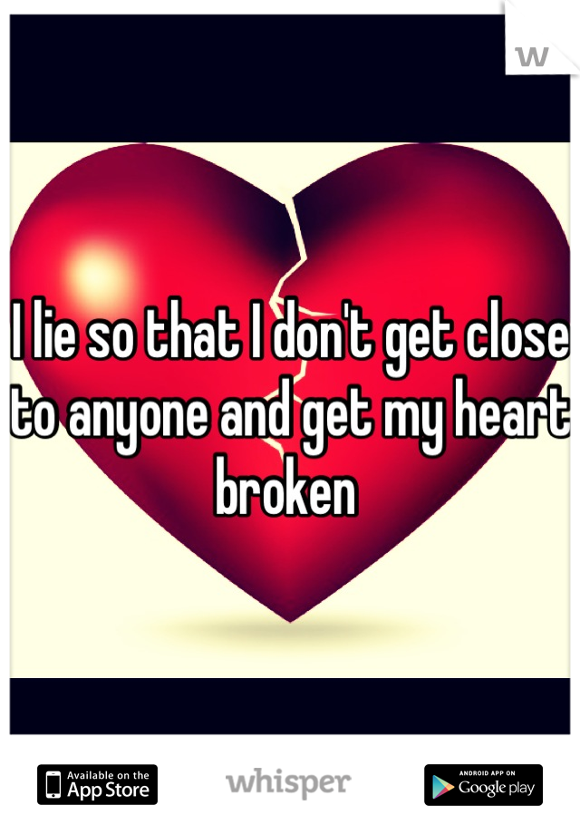 I lie so that I don't get close to anyone and get my heart broken