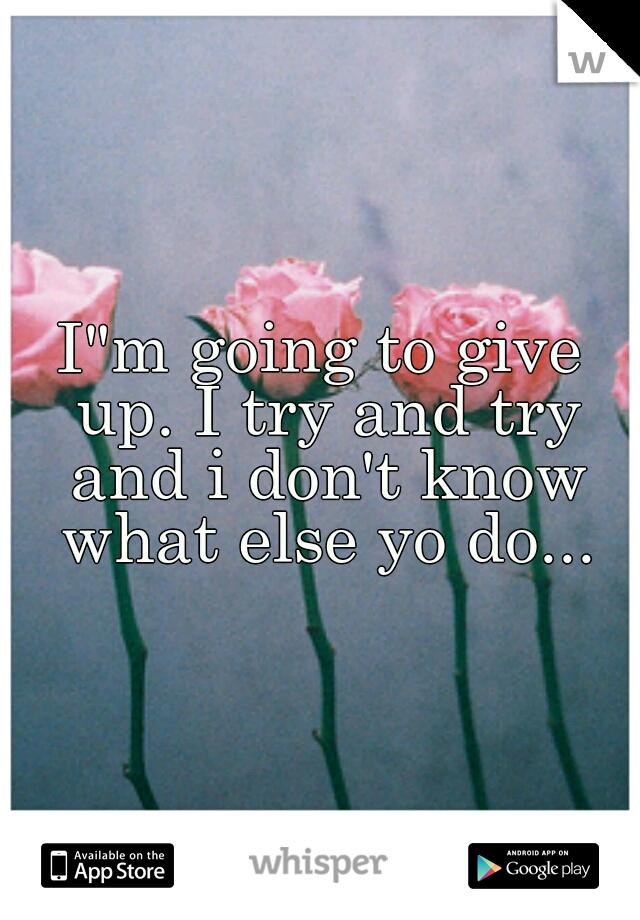 """I""""m going to give up. I try and try and i don't know what else yo do..."""