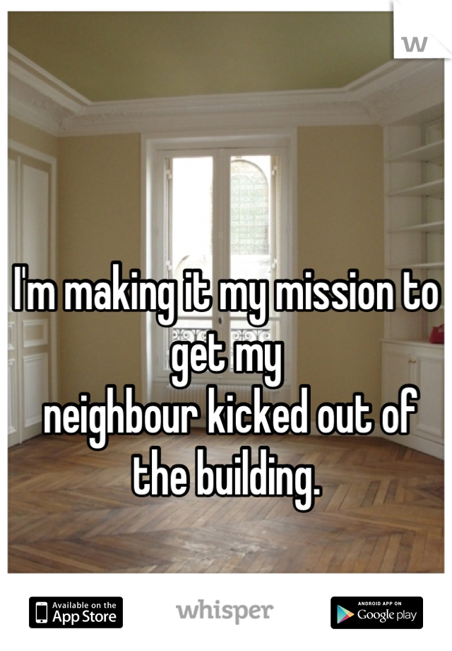 I'm making it my mission to get my  neighbour kicked out of the building.