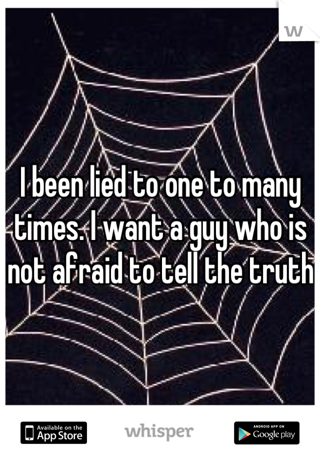 I been lied to one to many times. I want a guy who is not afraid to tell the truth