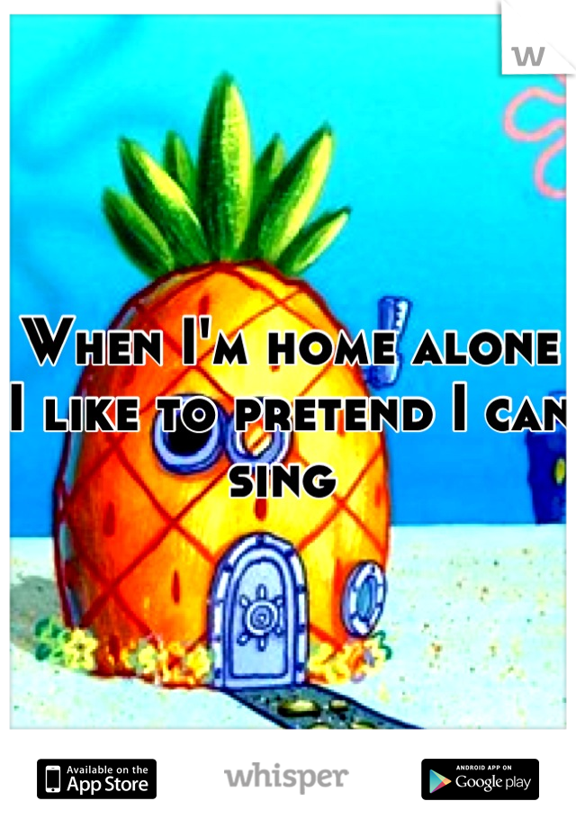 When I'm home alone I like to pretend I can sing