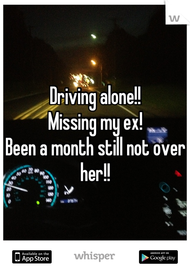 Driving alone!!  Missing my ex!  Been a month still not over her!!
