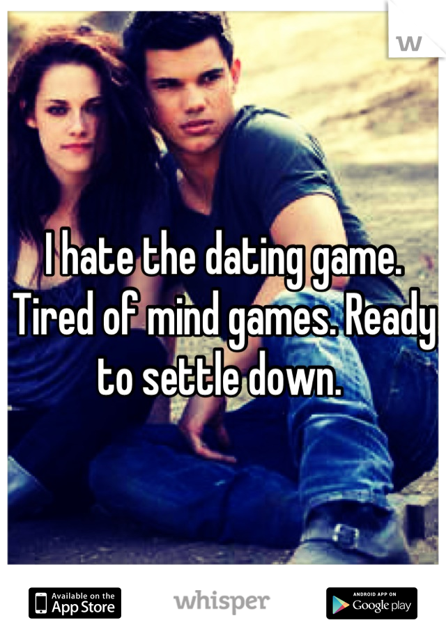 I hate the dating game. Tired of mind games. Ready to settle down.
