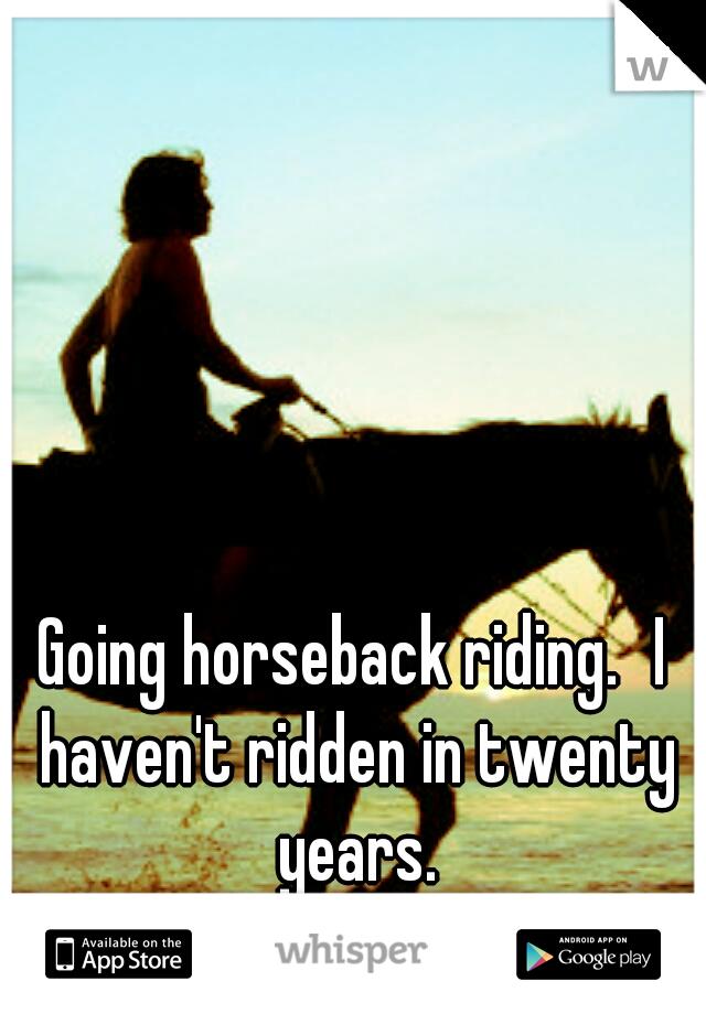 Going horseback riding. I haven't ridden in twenty years.