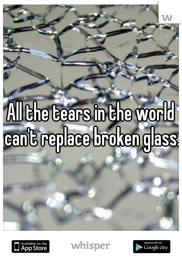 All the tears in the world can't replace broken glass.