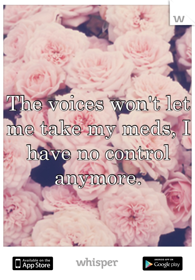 The voices won't let me take my meds, I have no control anymore.