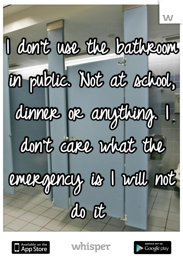 I don't use the bathroom in public. Not at school, dinner or anything. I don't care what the emergency is I will not do it
