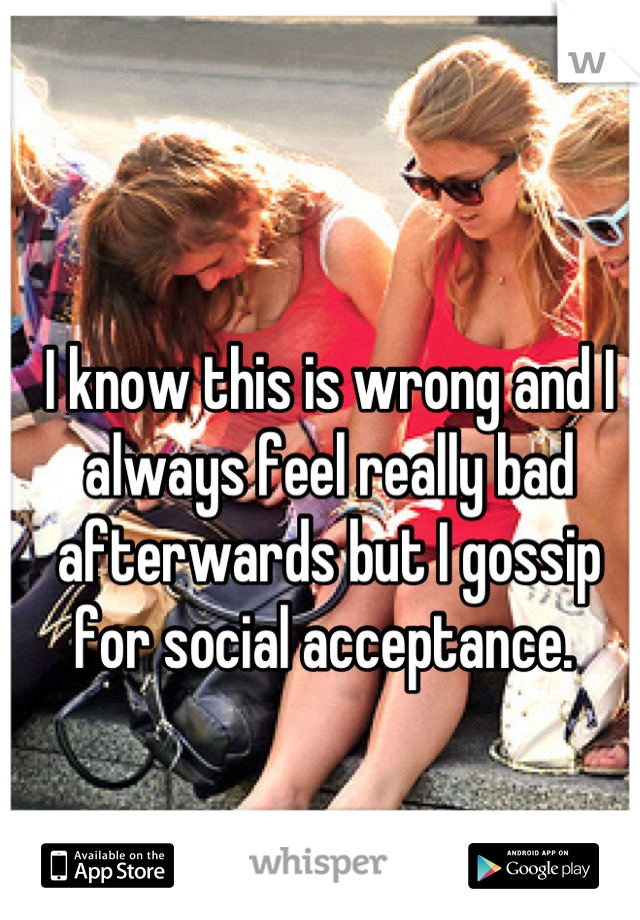 I know this is wrong and I always feel really bad afterwards but I gossip for social acceptance.