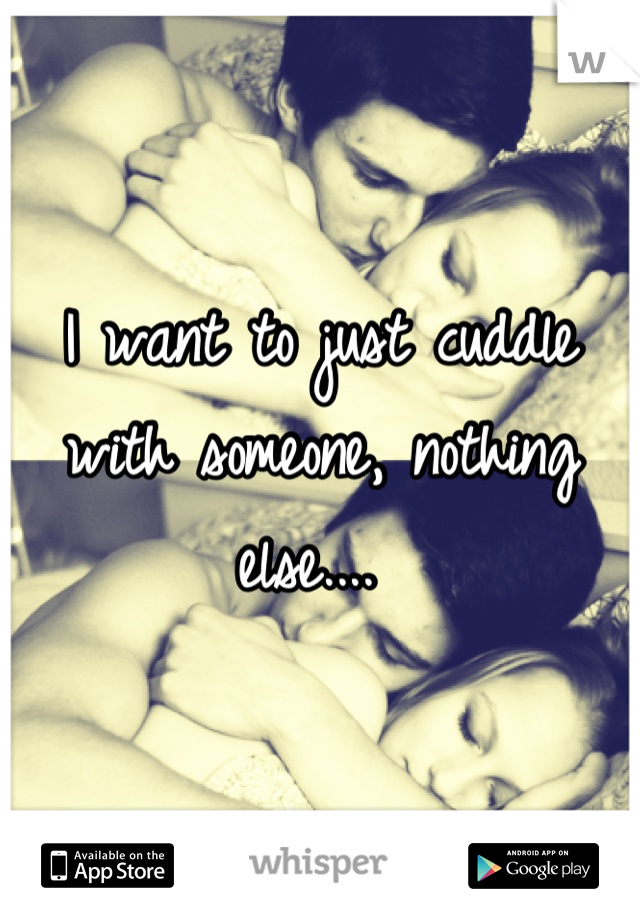 I want to just cuddle with someone, nothing else....