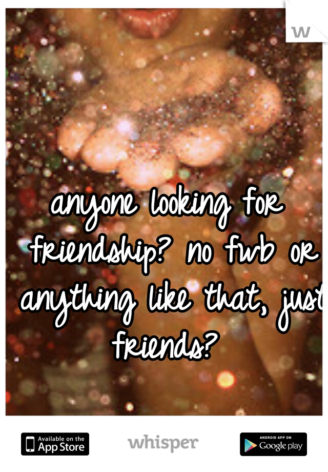 anyone looking for friendship? no fwb or anything like that, just friends?